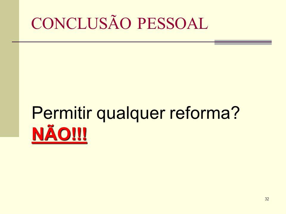 32 CONCLUSÃO PESSOAL NÃO!!! Permitir qualquer reforma NÃO!!!