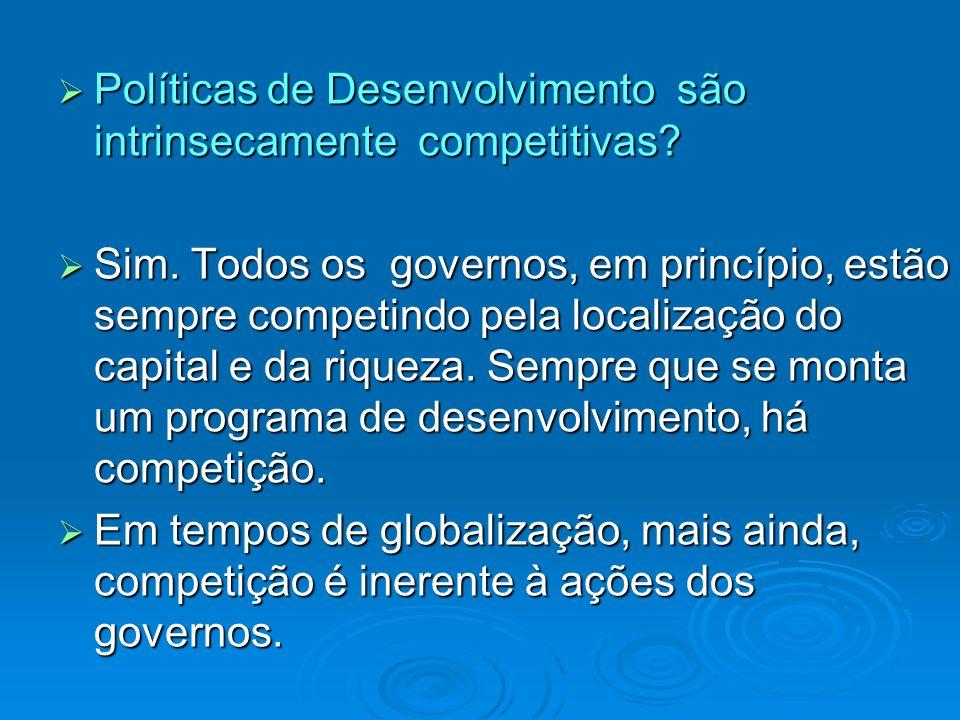 Políticas de Desenvolvimento são intrinsecamente competitivas? Políticas de Desenvolvimento são intrinsecamente competitivas? Sim. Todos os governos,