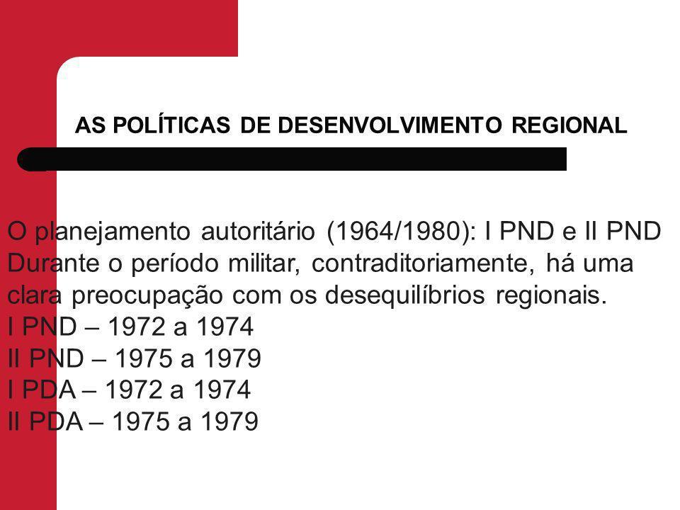 AS POLÍTICAS DE DESENVOLVIMENTO REGIONAL O planejamento autoritário (1964/1980): I PND e II PND Durante o período militar, contraditoriamente, há uma clara preocupação com os desequilíbrios regionais.