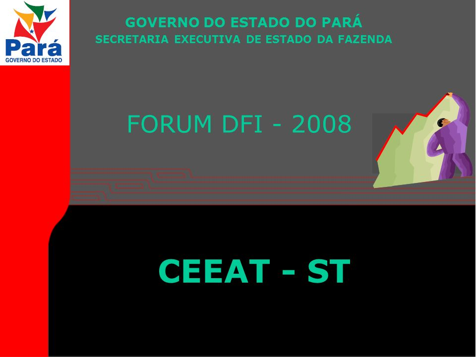 FORUM DFI - 2008 GOVERNO DO ESTADO DO PARÁ SECRETARIA EXECUTIVA DE ESTADO DA FAZENDA CEEAT - ST