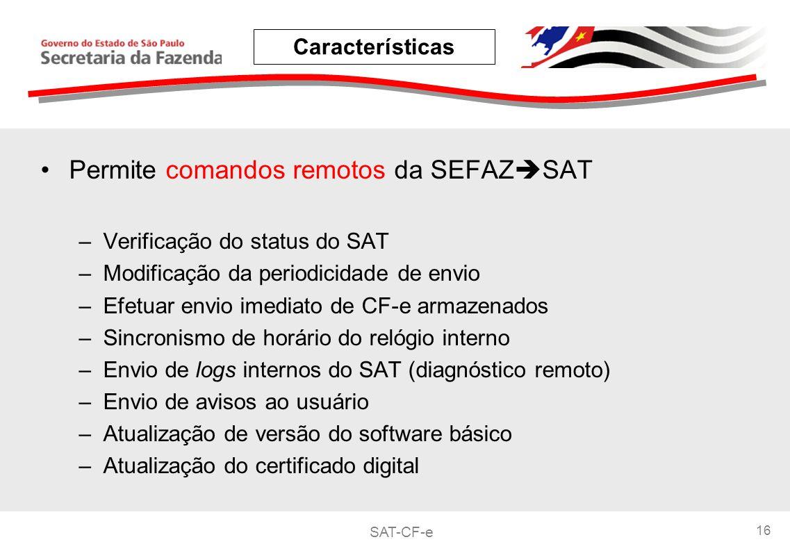 SAT-CF-e 16 Permite comandos remotos da SEFAZ SAT –Verificação do status do SAT –Modificação da periodicidade de envio –Efetuar envio imediato de CF-e armazenados –Sincronismo de horário do relógio interno –Envio de logs internos do SAT (diagnóstico remoto) –Envio de avisos ao usuário –Atualização de versão do software básico –Atualização do certificado digital Características