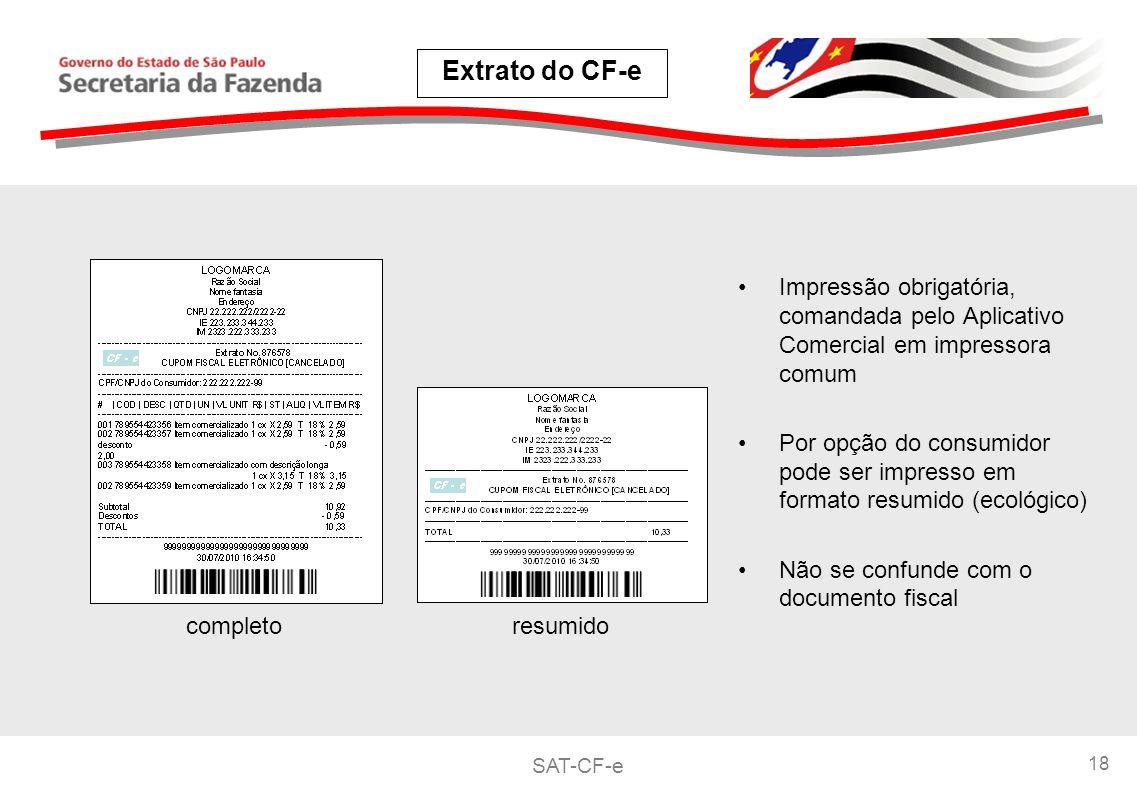 SAT-CF-e 18 Impressão obrigatória, comandada pelo Aplicativo Comercial em impressora comum Por opção do consumidor pode ser impresso em formato resumido (ecológico) Não se confunde com o documento fiscal Extrato do CF-e completoresumido