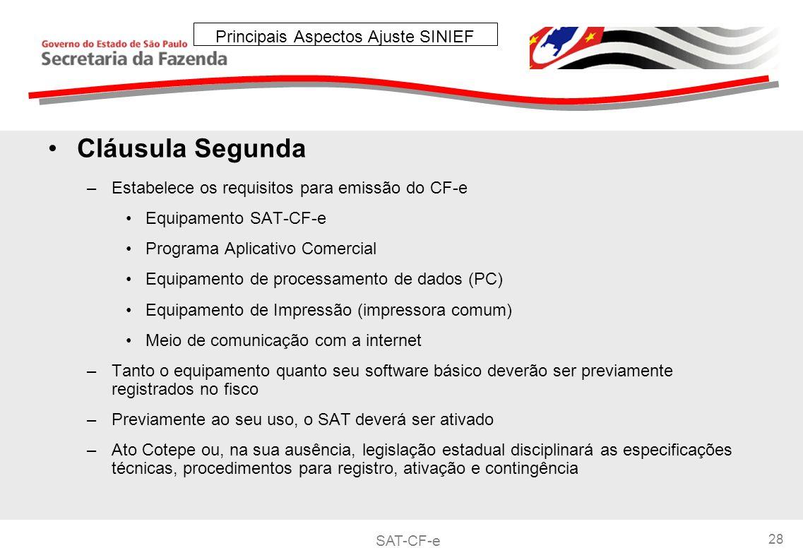 SAT-CF-e 28 Principais Aspectos Ajuste SINIEF Cláusula Segunda –Estabelece os requisitos para emissão do CF-e Equipamento SAT-CF-e Programa Aplicativo Comercial Equipamento de processamento de dados (PC) Equipamento de Impressão (impressora comum) Meio de comunicação com a internet –Tanto o equipamento quanto seu software básico deverão ser previamente registrados no fisco –Previamente ao seu uso, o SAT deverá ser ativado –Ato Cotepe ou, na sua ausência, legislação estadual disciplinará as especificações técnicas, procedimentos para registro, ativação e contingência