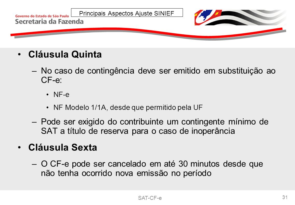 SAT-CF-e 31 Principais Aspectos Ajuste SINIEF Cláusula Quinta –No caso de contingência deve ser emitido em substituição ao CF-e: NF-e NF Modelo 1/1A, desde que permitido pela UF –Pode ser exigido do contribuinte um contingente mínimo de SAT a título de reserva para o caso de inoperância Cláusula Sexta –O CF-e pode ser cancelado em até 30 minutos desde que não tenha ocorrido nova emissão no período