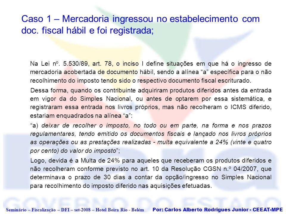 Por: Carlos Alberto Rodrigues Junior - CEEAT-MPE Seminário – Fiscalização – DFI – set-2008 – Hotel Beira Rio - Belém Caso 1 – Mercadoria ingressou no