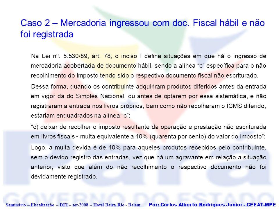 Por: Carlos Alberto Rodrigues Junior - CEEAT-MPE Seminário – Fiscalização – DFI – set-2008 – Hotel Beira Rio - Belém Caso 2 – Mercadoria ingressou com