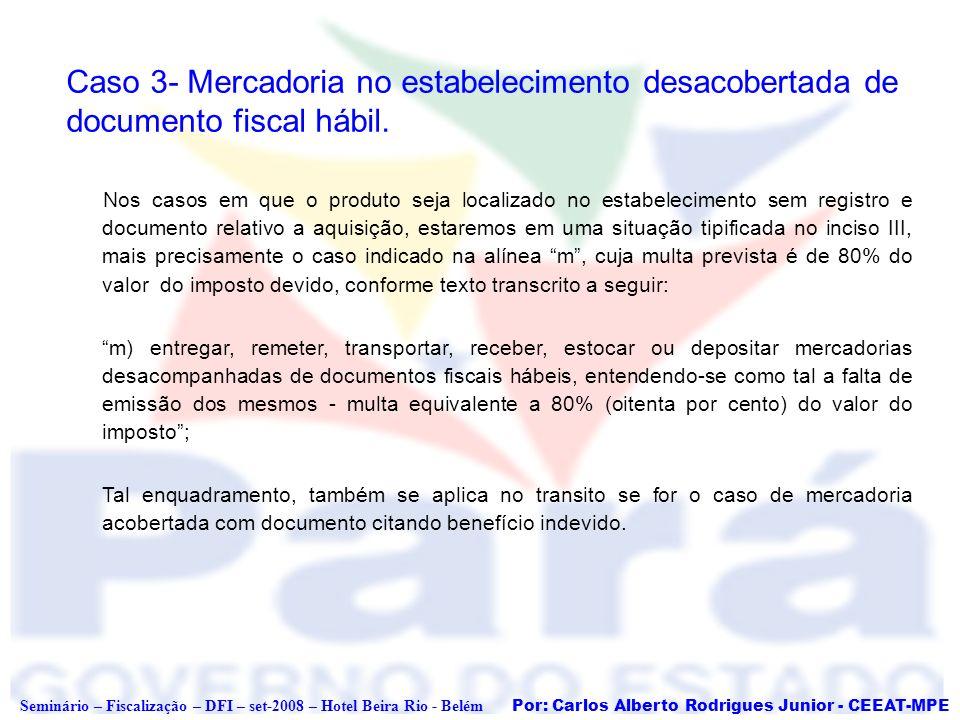 Por: Carlos Alberto Rodrigues Junior - CEEAT-MPE Seminário – Fiscalização – DFI – set-2008 – Hotel Beira Rio - Belém Caso 3- Mercadoria no estabelecim