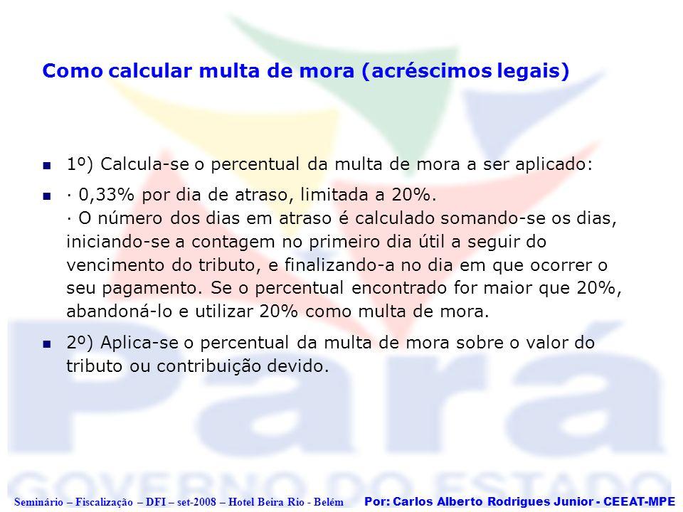 Por: Carlos Alberto Rodrigues Junior - CEEAT-MPE Seminário – Fiscalização – DFI – set-2008 – Hotel Beira Rio - Belém Como calcular multa de mora (acré