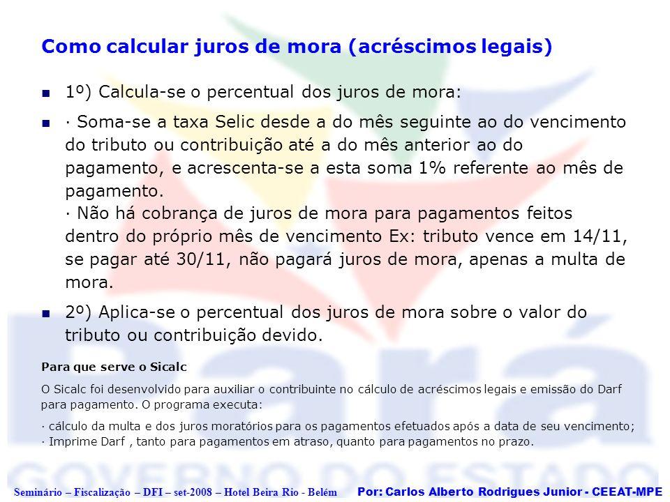 Por: Carlos Alberto Rodrigues Junior - CEEAT-MPE Seminário – Fiscalização – DFI – set-2008 – Hotel Beira Rio - Belém Como calcular juros de mora (acré