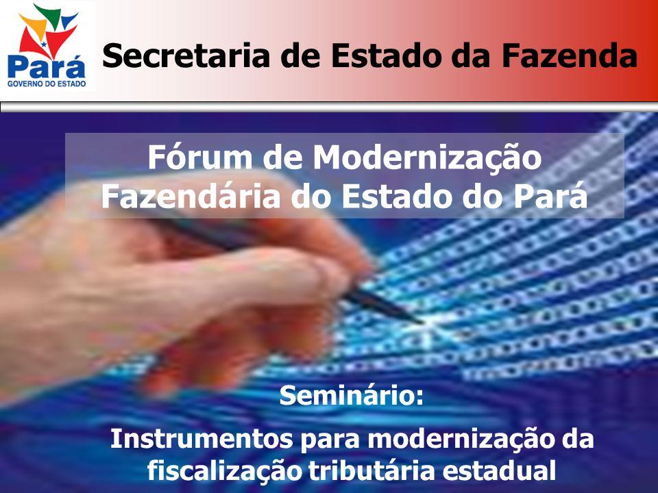 Secretaria de Estado da Fazenda Fórum de Modernização Fazendária do Estado do Pará Seminário: Instrumentos para modernização da fiscalização tributária estadual