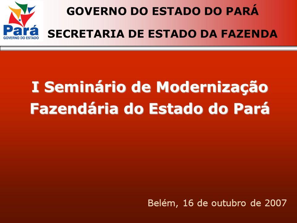 I Seminário de Modernização Fazendária do Estado do Pará GOVERNO DO ESTADO DO PARÁ SECRETARIA DE ESTADO DA FAZENDA Belém, 16 de outubro de 2007