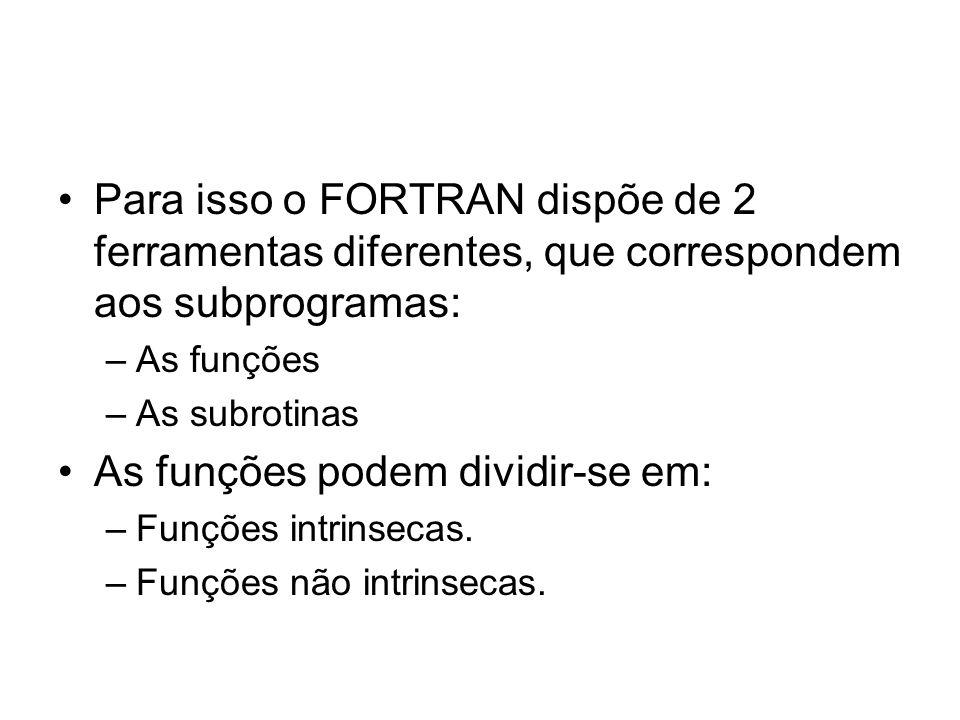 Para isso o FORTRAN dispõe de 2 ferramentas diferentes, que correspondem aos subprogramas: –As funções –As subrotinas As funções podem dividir-se em: