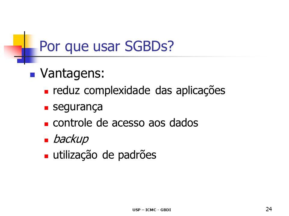 USP – ICMC - GBDI 24 Por que usar SGBDs? Vantagens: reduz complexidade das aplicações segurança controle de acesso aos dados backup utilização de padr