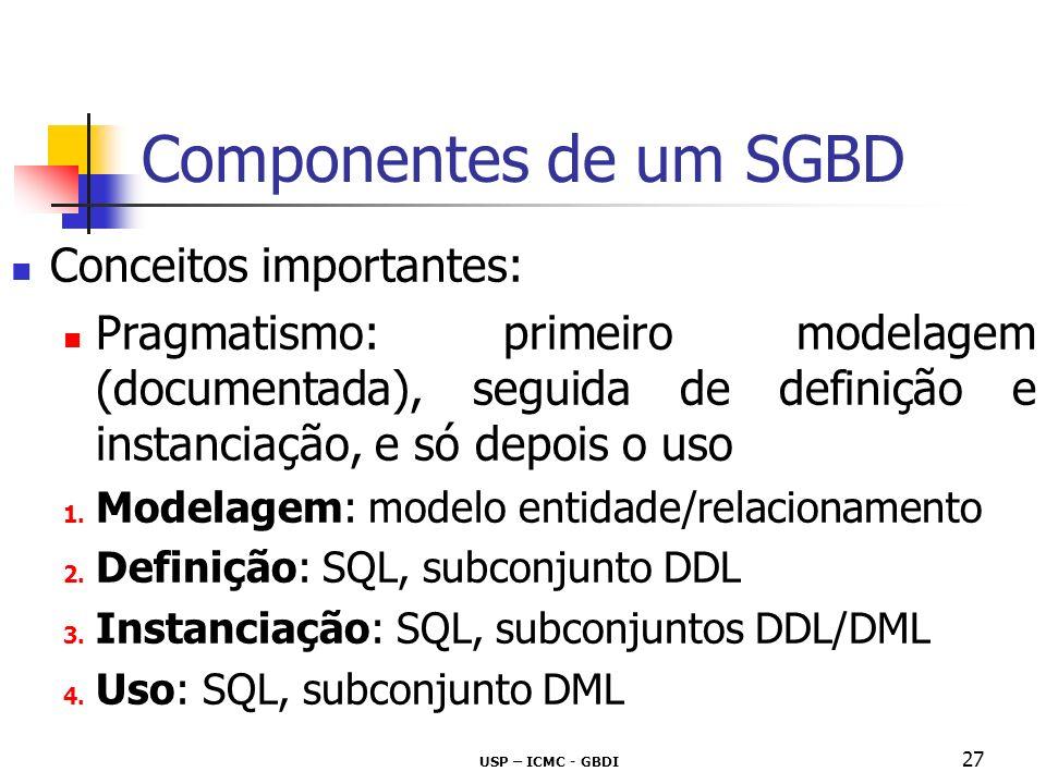 USP – ICMC - GBDI 28 Componentes de um SGBD Conceitos importantes: SQL - Data Definition Language SQL - Data Definition Language (DDL) conjunto de comandos para definição do esquema da base de dados Exemplos em linguagem SQL create table alter table drop table Compilador/Interpretador DDL