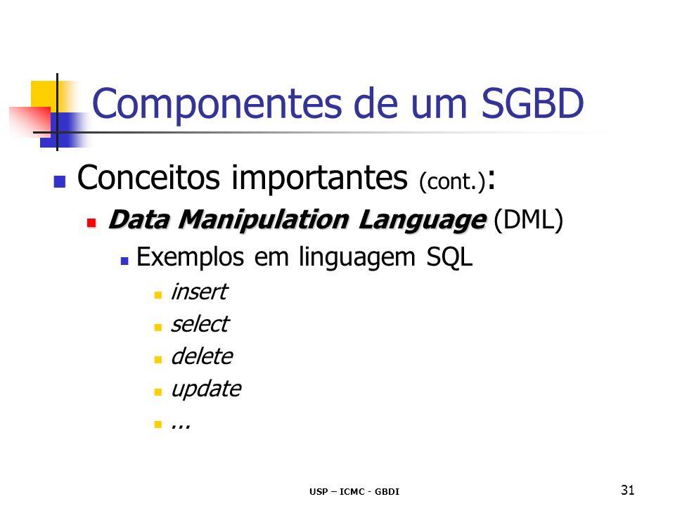 USP – ICMC - GBDI 32 Componentes de um SGBD Conceitos importantes (cont.) : Procedural vs Declarativo Procedural: exige especificação de quais dados são necessários, e como obtê-los requer uma sequência específica de operações a serem executadas ex.: linguagens de programação como C e Pascal, e a linguagem de projeto de bancos de dados álgebra relacional Não-Procedural (Declarativo): exige apenas especificação de quais dados são necessários, e não de como obtê-los ex: SQL A interface dos bancos de dados é definida pela linguagem declarativa SQL (DDL + DML)