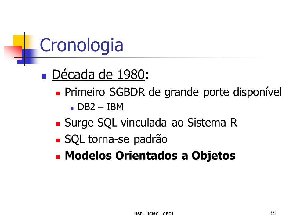 USP – ICMC - GBDI 38 Cronologia Década de 1980: Primeiro SGBDR de grande porte disponível DB2 – IBM Surge SQL vinculada ao Sistema R SQL torna-se padr