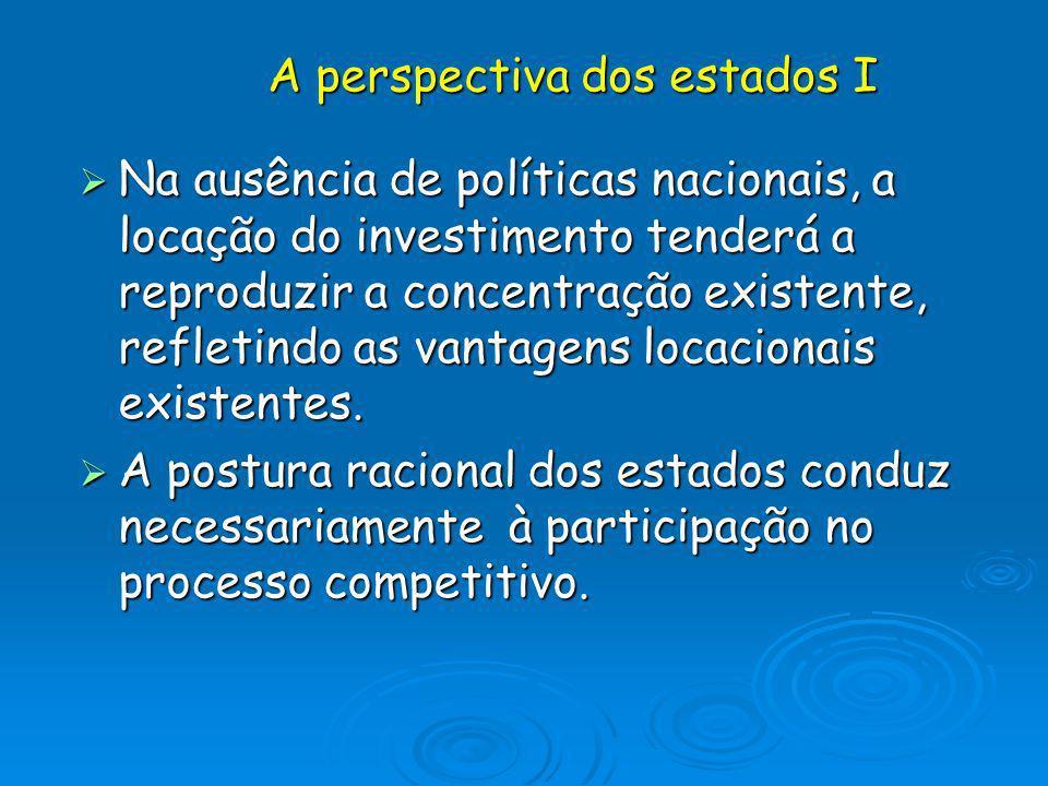 A perspectiva dos estados I Na ausência de políticas nacionais, a locação do investimento tenderá a reproduzir a concentração existente, refletindo as