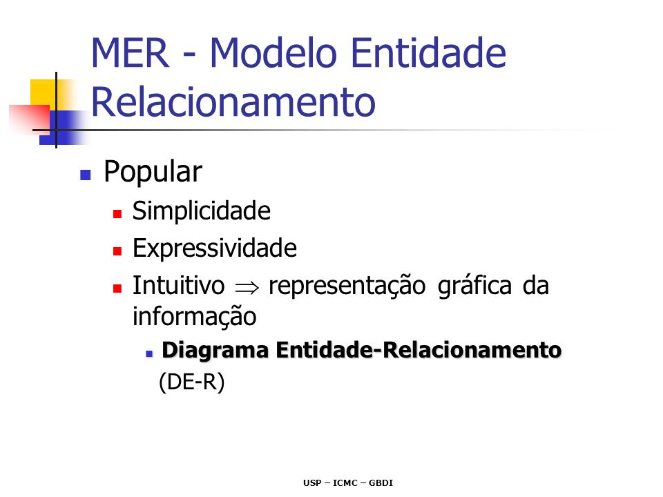 USP – ICMC – GBDI Modelos de Dados definem um conjunto (limitado) de Construtores Sintáticos um mesmo Construtor Sintático pode ser usado para representar diversas situações do mundo real MER – Construtores Sintáticos Sobrecarga Semântica