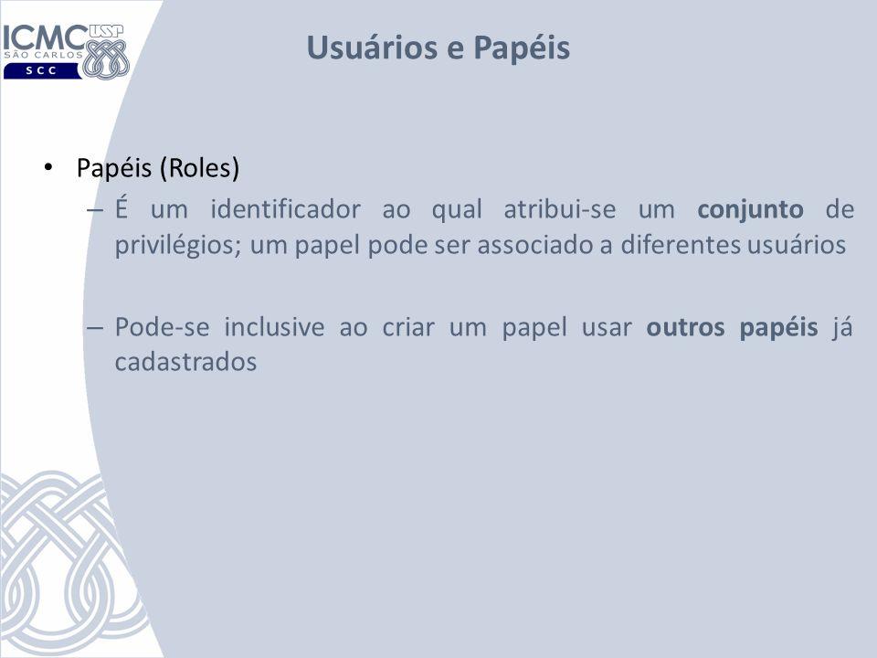 Usuários e Papéis Papéis (Roles) – É um identificador ao qual atribui-se um conjunto de privilégios; um papel pode ser associado a diferentes usuários