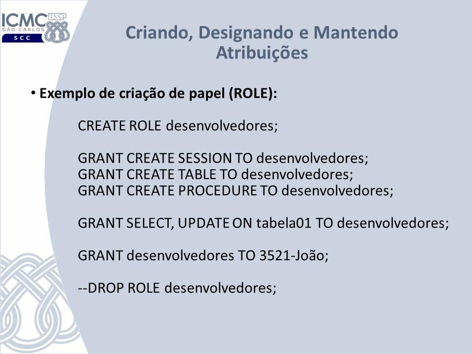 Exemplo de criação de papel (ROLE): CREATE ROLE desenvolvedores; GRANT CREATE SESSION TO desenvolvedores; GRANT CREATE TABLE TO desenvolvedores; GRANT