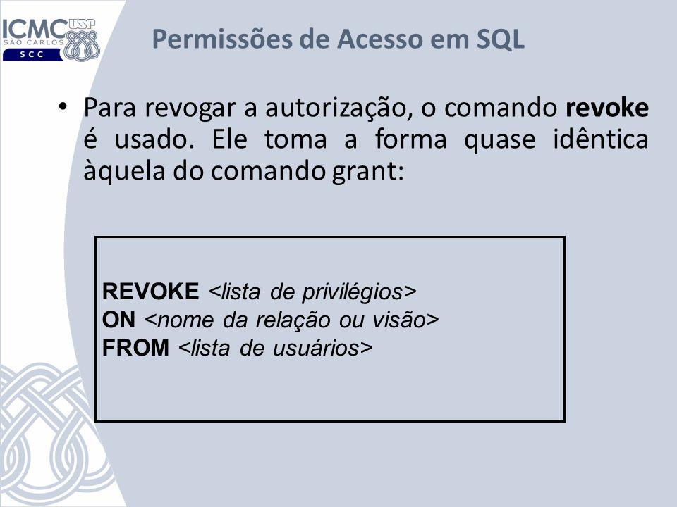 Permissões de Acesso em SQL Para revogar a autorização, o comando revoke é usado. Ele toma a forma quase idêntica àquela do comando grant: REVOKE ON F