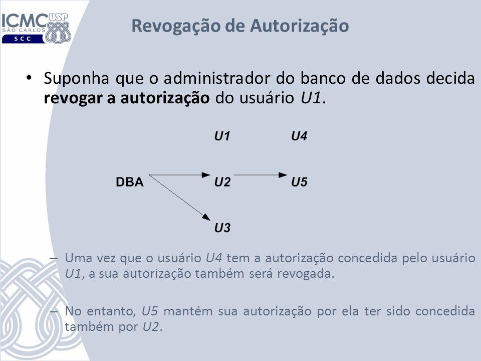 Revogação de Autorização Suponha que o administrador do banco de dados decida revogar a autorização do usuário U1. – Uma vez que o usuário U4 tem a au