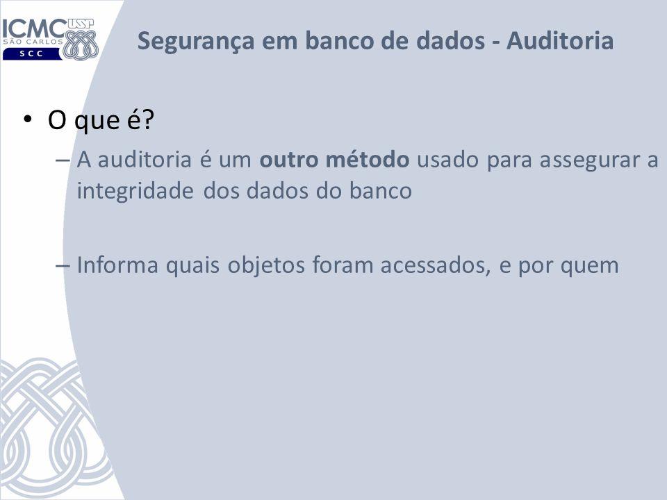 Segurança em banco de dados - Auditoria O que é? – A auditoria é um outro método usado para assegurar a integridade dos dados do banco – Informa quais
