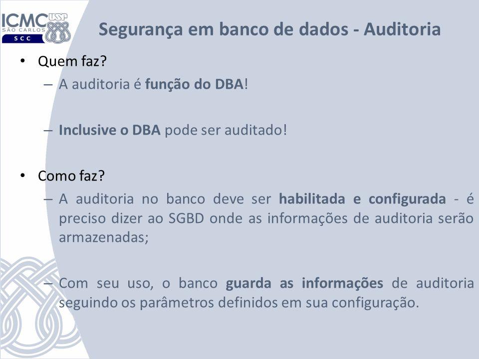 Segurança em banco de dados - Auditoria Quem faz? – A auditoria é função do DBA! – Inclusive o DBA pode ser auditado! Como faz? – A auditoria no banco