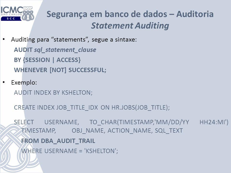Segurança em banco de dados – Auditoria Statement Auditing Auditing para statements, segue a sintaxe: AUDIT sql_statement_clause BY {SESSION | ACCESS}