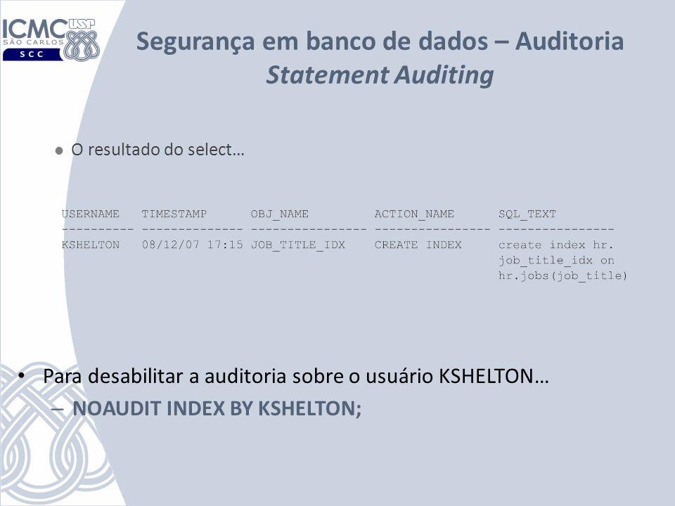 Segurança em banco de dados – Auditoria Statement Auditing Para desabilitar a auditoria sobre o usuário KSHELTON… – NOAUDIT INDEX BY KSHELTON; O resul