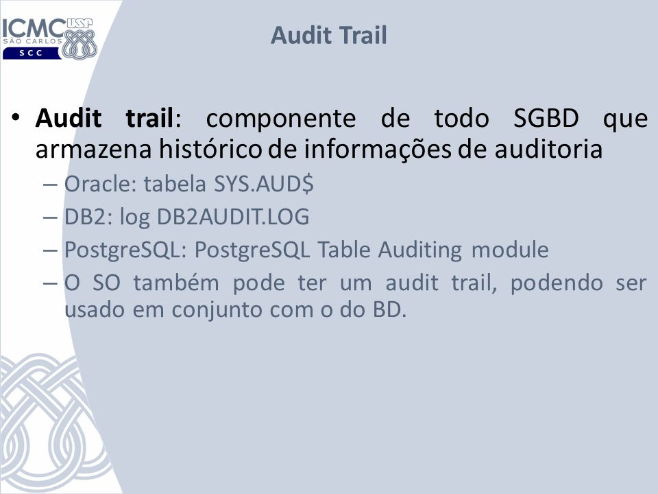 Audit Trail Audit trail: componente de todo SGBD que armazena histórico de informações de auditoria – Oracle: tabela SYS.AUD$ – DB2: log DB2AUDIT.LOG