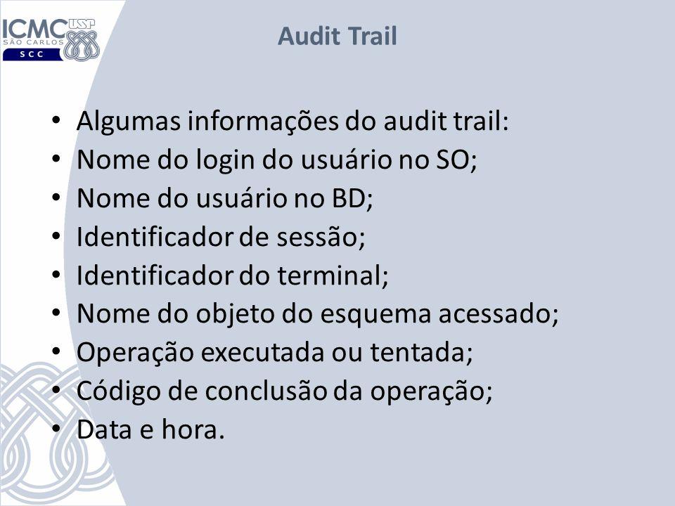 Audit Trail Algumas informações do audit trail: Nome do login do usuário no SO; Nome do usuário no BD; Identificador de sessão; Identificador do termi