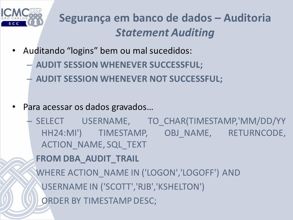 Segurança em banco de dados – Auditoria Statement Auditing Auditando logins bem ou mal sucedidos: – AUDIT SESSION WHENEVER SUCCESSFUL; – AUDIT SESSION