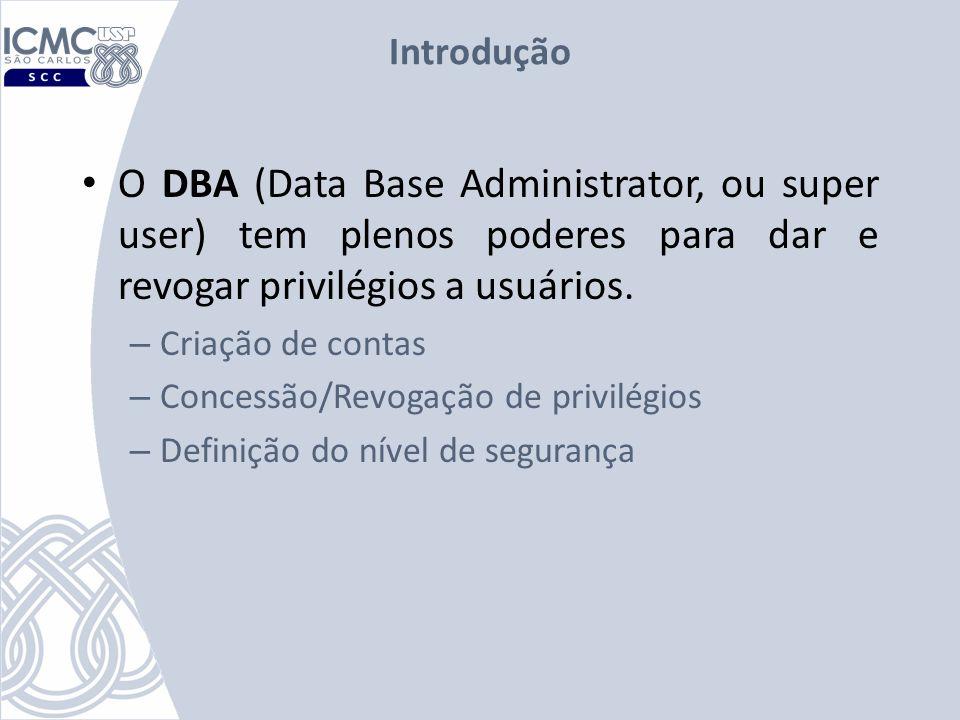 Introdução O DBA (Data Base Administrator, ou super user) tem plenos poderes para dar e revogar privilégios a usuários. – Criação de contas – Concessã
