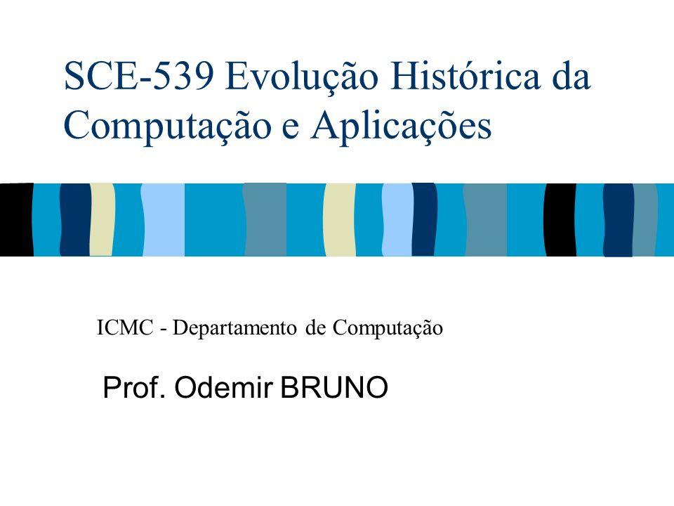 SCE-539 Evolução Histórica da Computação e Aplicações Prof. Odemir BRUNO ICMC - Departamento de Computação