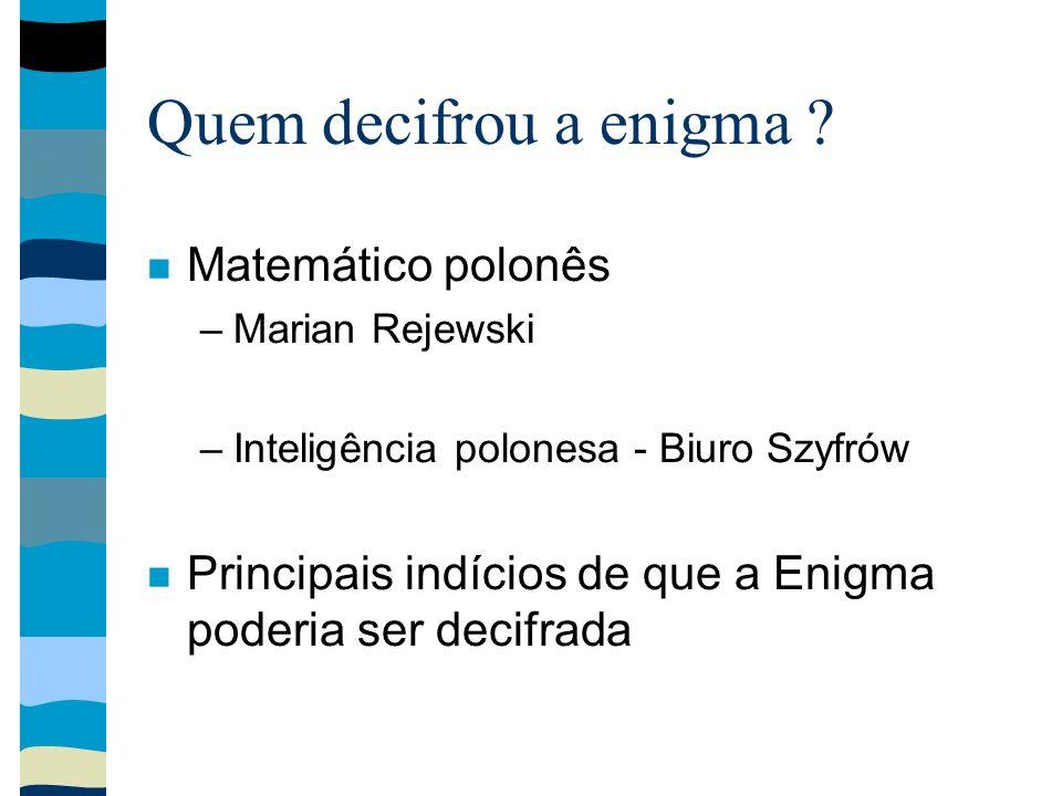 Quem decifrou a enigma ? Matemático polonês –Marian Rejewski –Inteligência polonesa - Biuro Szyfrów Principais indícios de que a Enigma poderia ser de