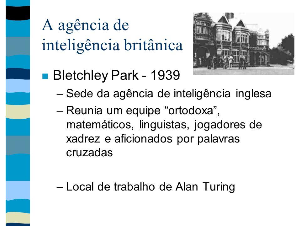 A agência de inteligência britânica Bletchley Park - 1939 –Sede da agência de inteligência inglesa –Reunia um equipe ortodoxa, matemáticos, linguistas