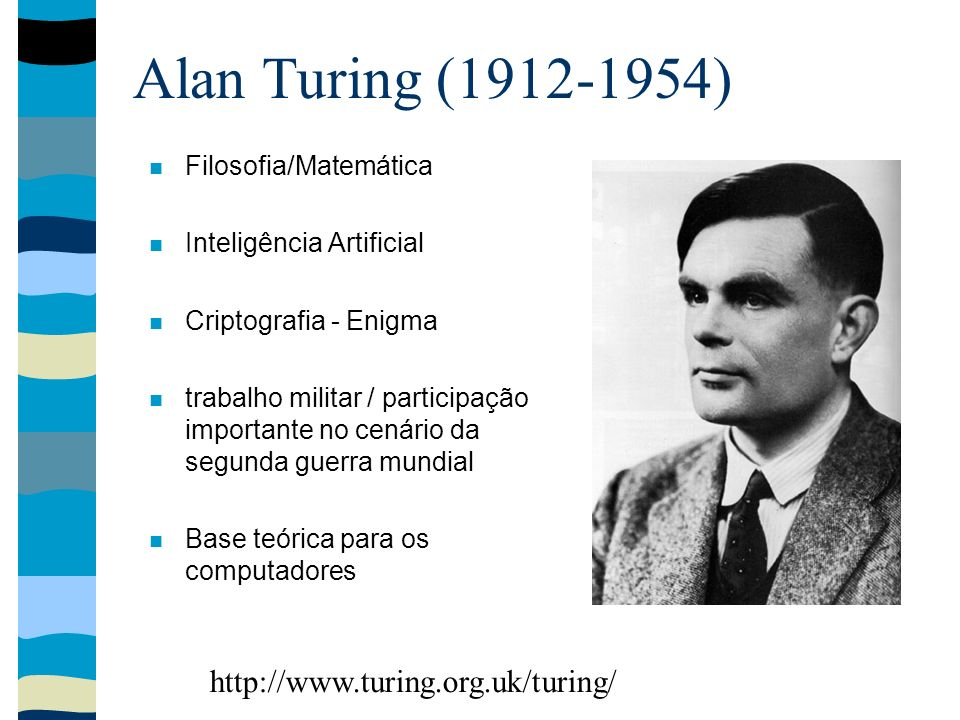 Alan Turing (1912-1954) Filosofia/Matemática Inteligência Artificial Criptografia - Enigma trabalho militar / participação importante no cenário da se