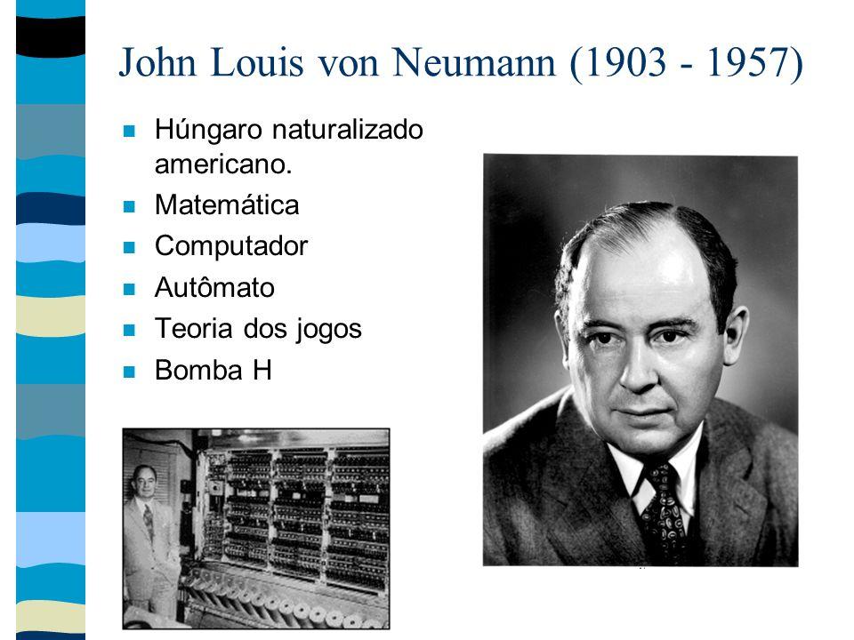 John Louis von Neumann (1903 - 1957) Húngaro naturalizado americano. Matemática Computador Autômato Teoria dos jogos Bomba H