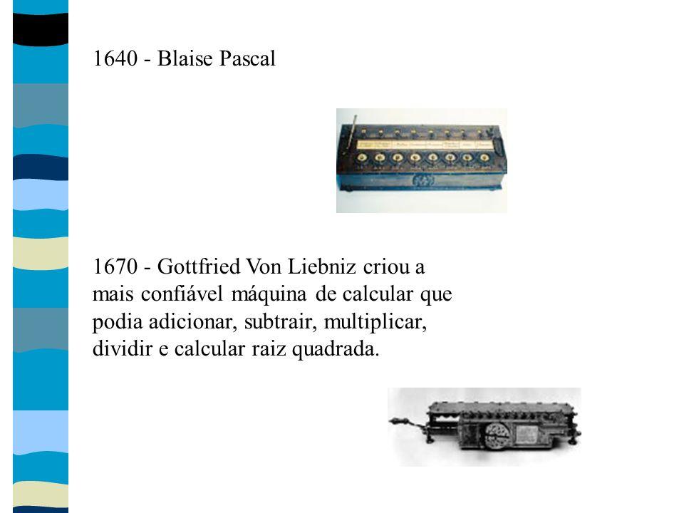 1640 - Blaise Pascal 1670 - Gottfried Von Liebniz criou a mais confiável máquina de calcular que podia adicionar, subtrair, multiplicar, dividir e cal