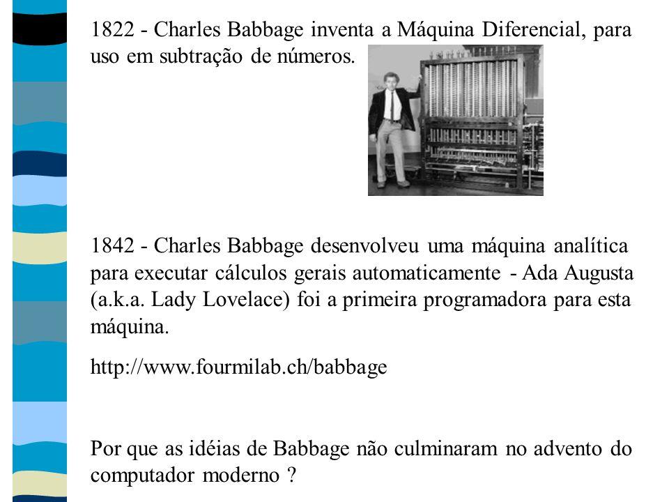 1822 - Charles Babbage inventa a Máquina Diferencial, para uso em subtração de números. 1842 - Charles Babbage desenvolveu uma máquina analítica para