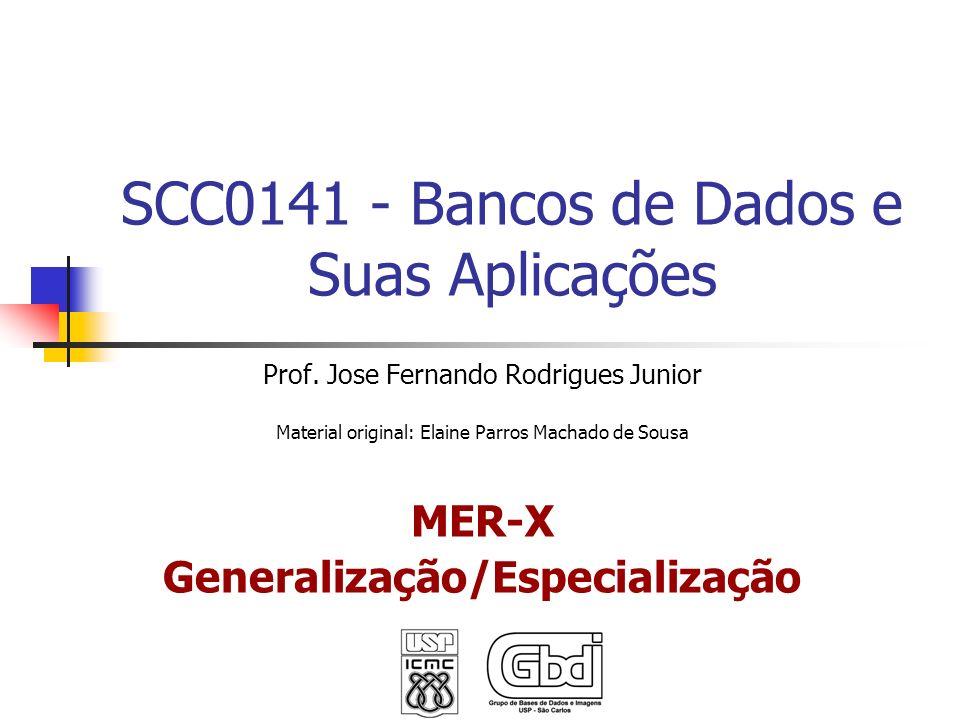 SCC0141 - Bancos de Dados e Suas Aplicações Prof. Jose Fernando Rodrigues Junior Material original: Elaine Parros Machado de Sousa MER-X Generalização