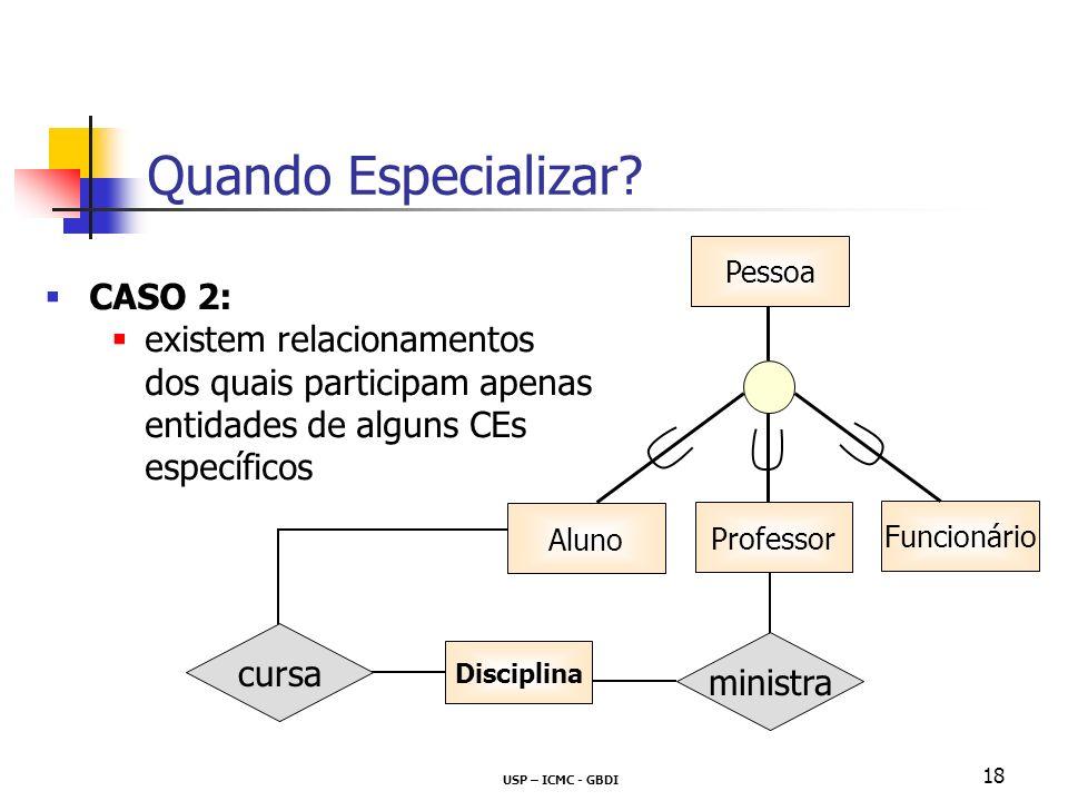 USP – ICMC - GBDI 18 CASO 2: existem relacionamentos dos quais participam apenas entidades de alguns CEs específicos Quando Especializar? Disciplina m
