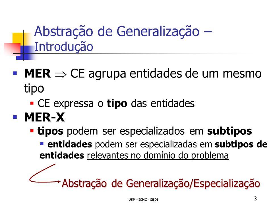 USP – ICMC - GBDI 3 MER CE agrupa entidades de um mesmo tipo CE expressa o tipo das entidades MER-X tipos podem ser especializados em subtipos entidades podem ser especializadas em subtipos de entidades relevantes no domínio do problema Abstração de Generalização – Introdução Abstração de Generalização/Especialização