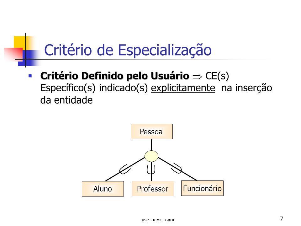 USP – ICMC - GBDI 8 Critério Definido por Predicado Critério Definido por Predicado valores do(s) atributo(s) de critério definem o(s) CE(s) Específico(s) automaticamente na inserção da entidade Critério de Especialização Critério de Especialização Pessoa Aluno Professor Funcionário Nome Vínculo docente funcionário aluno