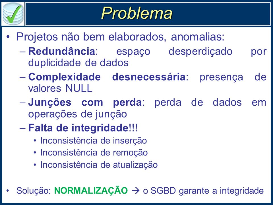 Normalização: ferramenta conceitual Modelo relacional, inerentemente formal –Ferramentas conceituais gerencia de consistência –Projeto deve satisfazer propriedades bem definidas Normalização