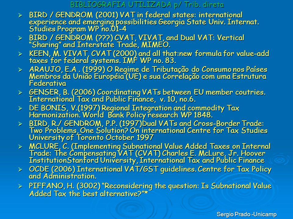 Sergio Prado -Unicamp BIBLIOGRAFIA UTILIZADA p/ Trib. direta BIRD / GENDROM (2001) VAT in federal states: international experience and emerging possib