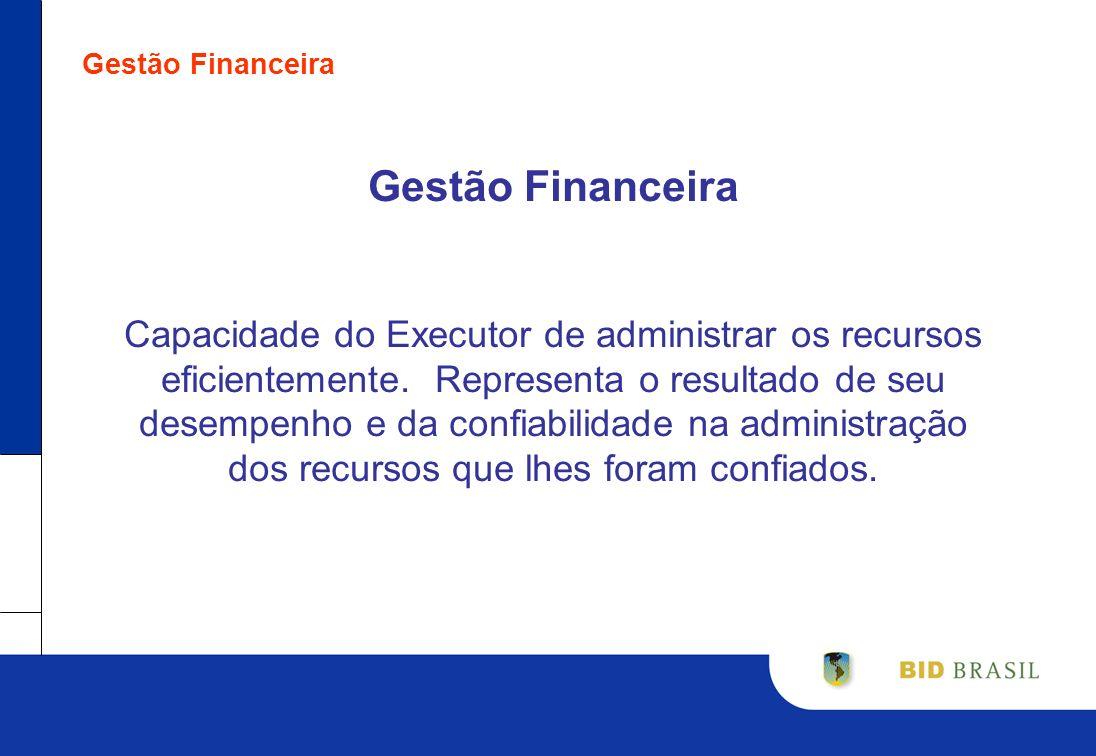 Gestão Financeira Capacidade do Executor de administrar os recursos eficientemente. Representa o resultado de seu desempenho e da confiabilidade na ad