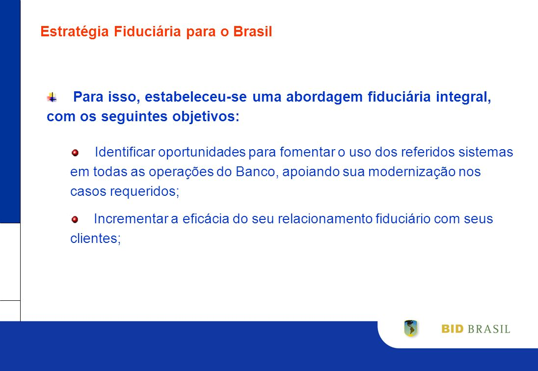 Estratégia Fiduciária para o Brasil Para isso, estabeleceu-se uma abordagem fiduciária integral, com os seguintes objetivos: Identificar oportunidades