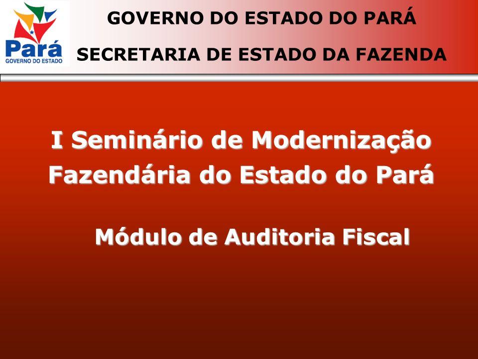 I Seminário de Modernização Fazendária do Estado do Pará GOVERNO DO ESTADO DO PARÁ SECRETARIA DE ESTADO DA FAZENDA Módulo de Auditoria Fiscal